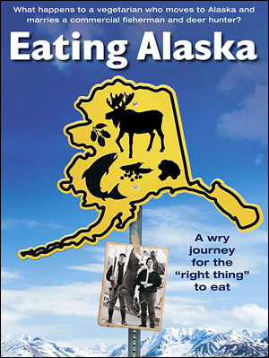 The publicity poster for the movie Eating Alaska, a movie by Sitka filmmaker Ellen Frankenstein. The movie discusses how Alaskans make their food choices.